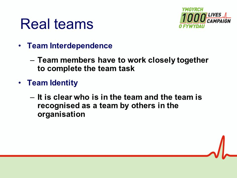Real teams Team Interdependence –Team members have to work closely together to complete the team task Team Identity –It is clear who is in the team and the team is recognised as a team by others in the organisation