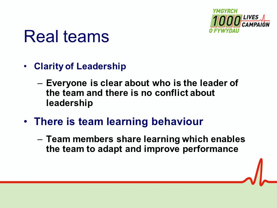 Real teams Clarity of Leadership –Everyone is clear about who is the leader of the team and there is no conflict about leadership There is team learning behaviour –Team members share learning which enables the team to adapt and improve performance