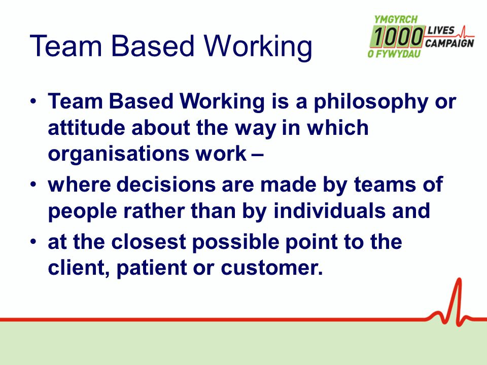 Team Based Working Team Based Working is a philosophy or attitude about the way in which organisations work – where decisions are made by teams of people rather than by individuals and at the closest possible point to the client, patient or customer.