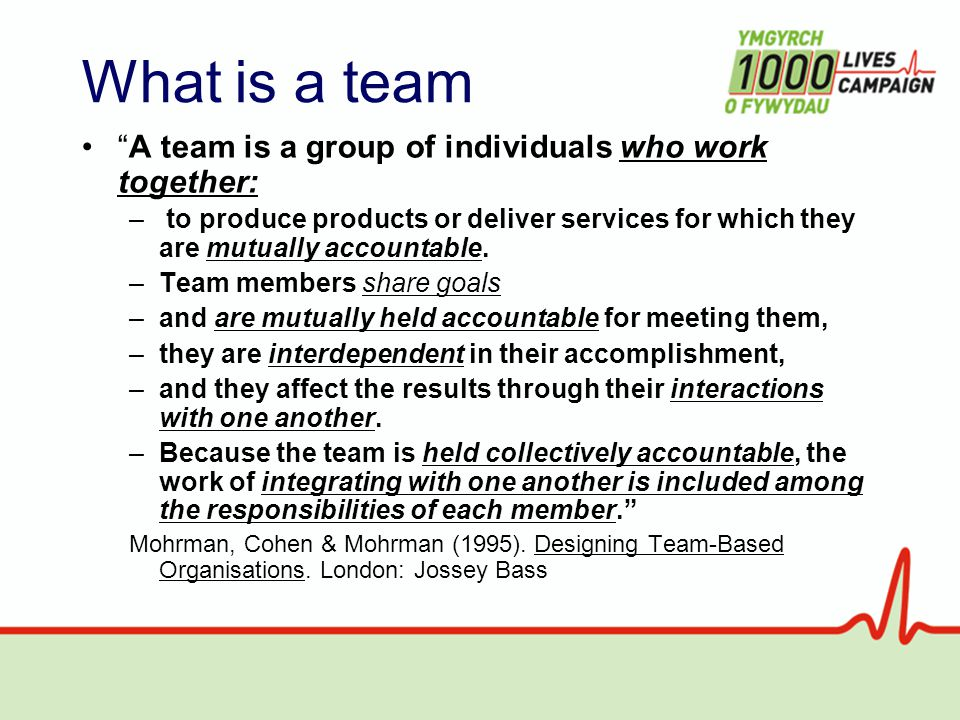 What is a team A team is a group of individuals who work together: – to produce products or deliver services for which they are mutually accountable.