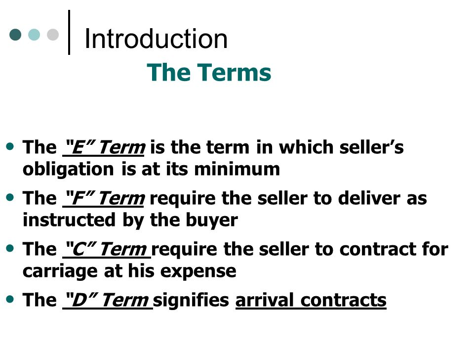 Introduction The Terms The E Term is the term in which seller's obligation is at its minimum The F Term require the seller to deliver as instructed by the buyer The C Term require the seller to contract for carriage at his expense The D Term signifies arrival contracts