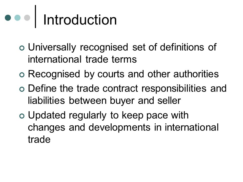 Introduction Universally recognised set of definitions of international trade terms Recognised by courts and other authorities Define the trade contract responsibilities and liabilities between buyer and seller Updated regularly to keep pace with changes and developments in international trade