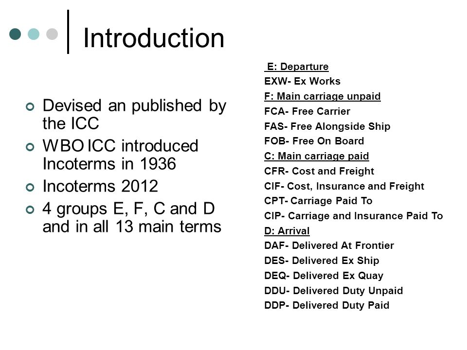 Introduction Devised an published by the ICC WBO ICC introduced Incoterms in 1936 Incoterms groups E, F, C and D and in all 13 main terms E: Departure EXW- Ex Works F: Main carriage unpaid FCA- Free Carrier FAS- Free Alongside Ship FOB- Free On Board C: Main carriage paid CFR- Cost and Freight CIF- Cost, Insurance and Freight CPT- Carriage Paid To CIP- Carriage and Insurance Paid To D: Arrival DAF- Delivered At Frontier DES- Delivered Ex Ship DEQ- Delivered Ex Quay DDU- Delivered Duty Unpaid DDP- Delivered Duty Paid