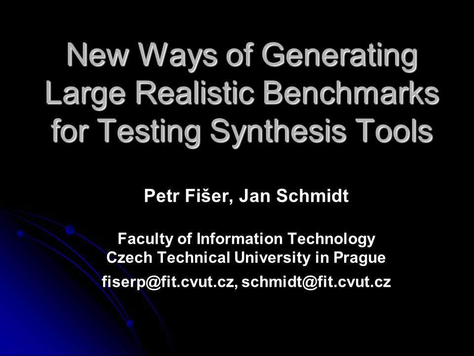 New Ways of Generating Large Realistic Benchmarks for Testing Synthesis Tools Petr Fišer, Jan Schmidt Faculty of Information Technology Czech Technical University in Prague fiserp@fit.cvut.cz, schmidt@fit.cvut.cz