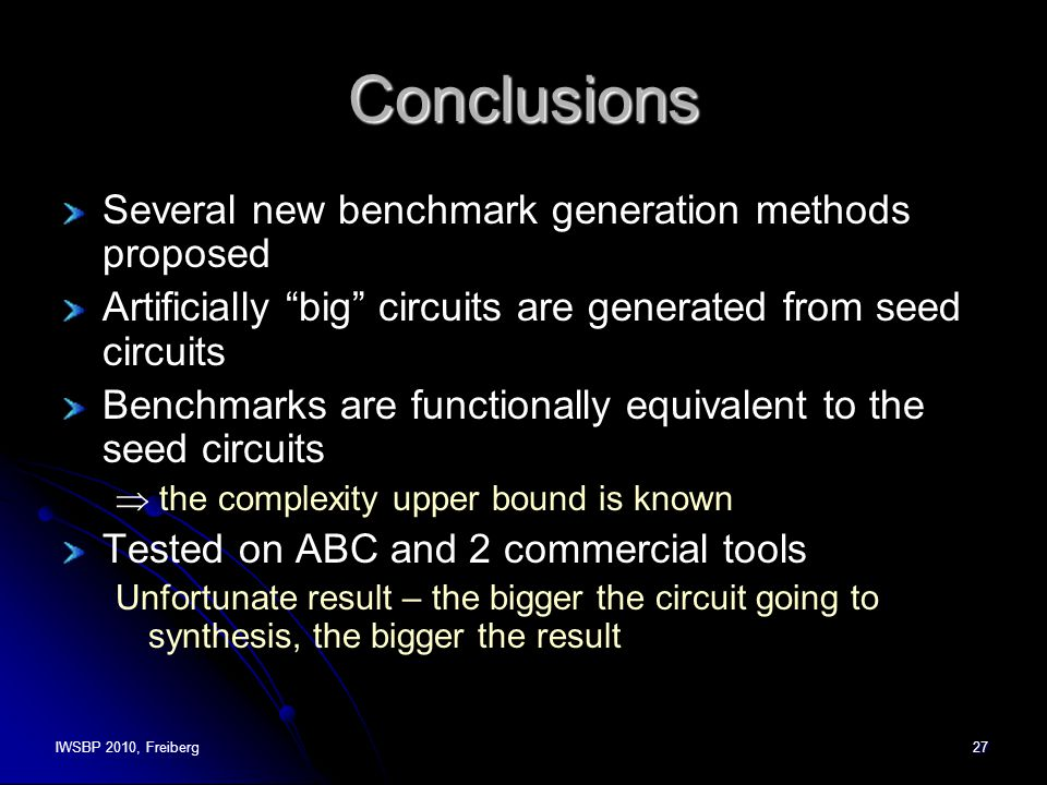 IWSBP 2010, Freiberg27 Conclusions Several new benchmark generation methods proposed Artificially big circuits are generated from seed circuits Benchmarks are functionally equivalent to the seed circuits  the complexity upper bound is known Tested on ABC and 2 commercial tools Unfortunate result – the bigger the circuit going to synthesis, the bigger the result