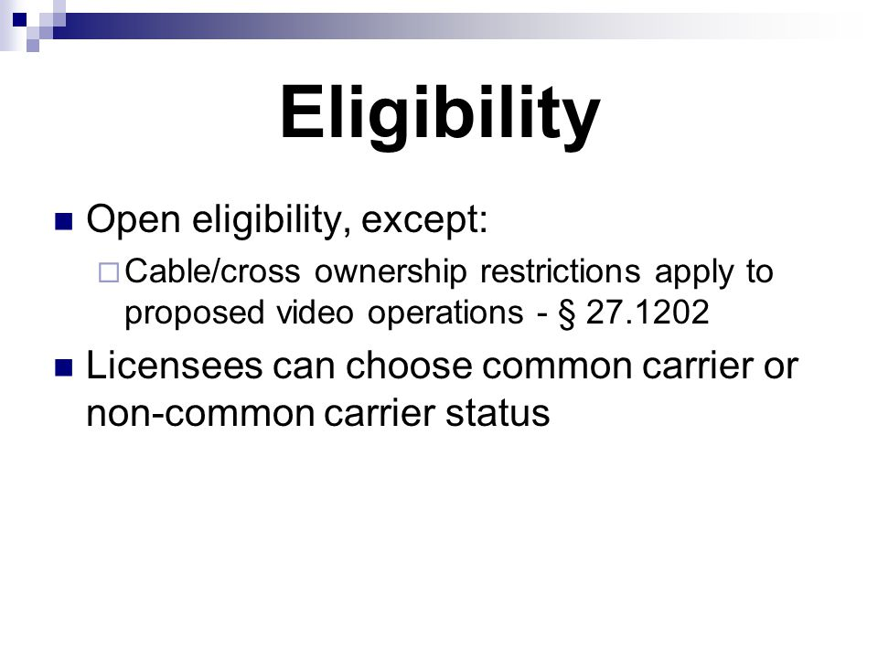 Eligibility Open eligibility, except:  Cable/cross ownership restrictions apply to proposed video operations - § 27.1202 Licensees can choose common carrier or non-common carrier status