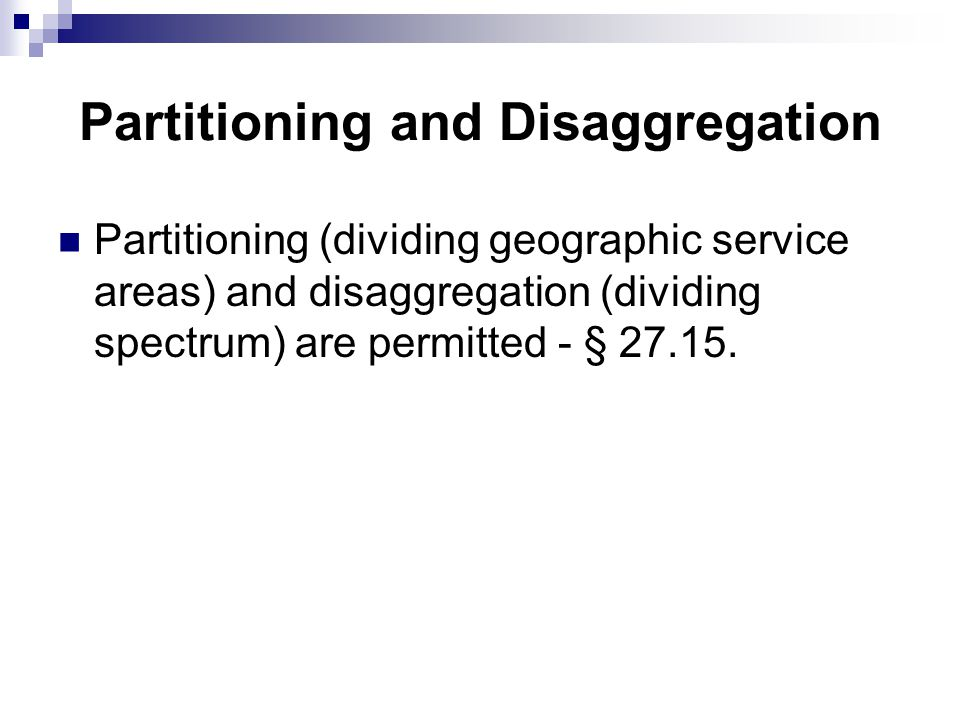 Partitioning and Disaggregation Partitioning (dividing geographic service areas) and disaggregation (dividing spectrum) are permitted - § 27.15.