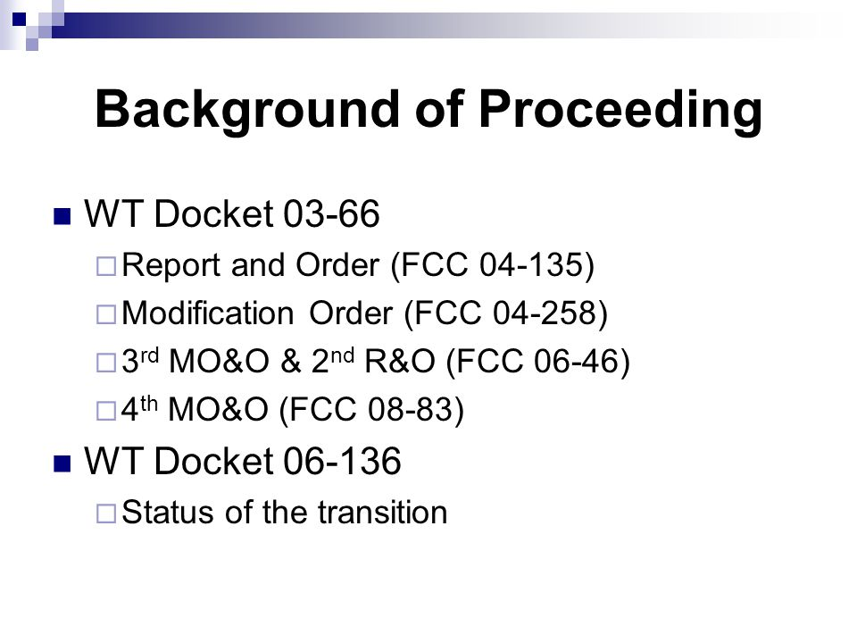Background of Proceeding WT Docket 03-66  Report and Order (FCC 04-135)  Modification Order (FCC 04-258)  3 rd MO&O & 2 nd R&O (FCC 06-46)  4 th MO&O (FCC 08-83) WT Docket 06-136  Status of the transition