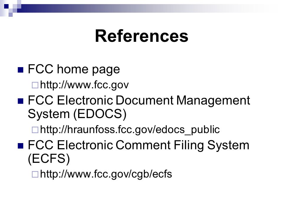 References FCC home page  http://www.fcc.gov FCC Electronic Document Management System (EDOCS)  http://hraunfoss.fcc.gov/edocs_public FCC Electronic Comment Filing System (ECFS)  http://www.fcc.gov/cgb/ecfs