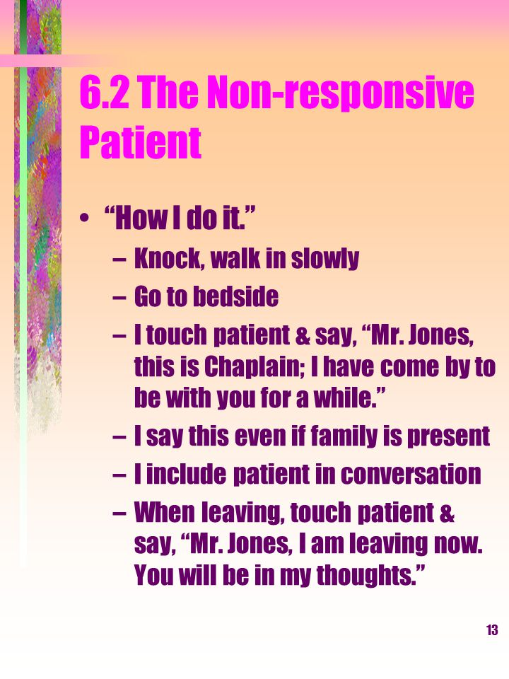 13 6.2 The Non-responsive Patient How I do it. –Knock, walk in slowly –Go to bedside –I touch patient & say, Mr.
