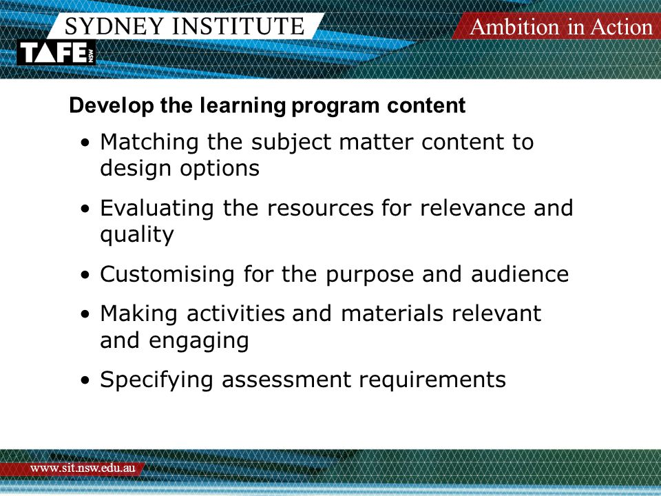Ambition in Action   Develop the learning program content Matching the subject matter content to design options Evaluating the resources for relevance and quality Customising for the purpose and audience Making activities and materials relevant and engaging Specifying assessment requirements