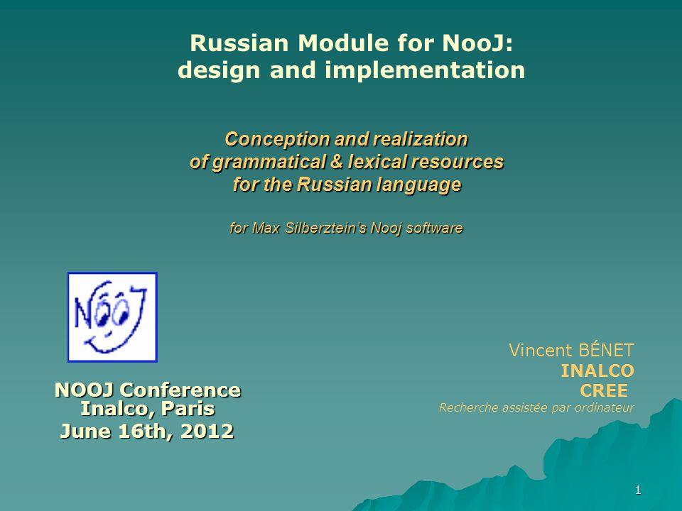 1 NOOJ Conference Inalco, Paris June 16th, 2012 Vincent BÉNET INALCO CREE Recherche assistée par ordinateur Conception and realization of grammatical & lexical resources for the Russian language for Max Silberztein's Nooj software Russian Module for NooJ: design and implementation