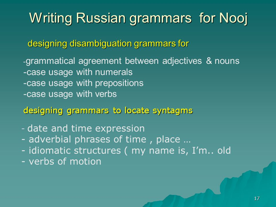 17 Writing Russian grammars for Nooj designing disambiguation grammars for designing disambiguation grammars for - grammatical agreement between adjectives & nouns - -case usage with numerals - -case usage with prepositions - -case usage with verbs - date and time expression - adverbial phrases of time, place … - - idiomatic structures ( my name is, I'm..