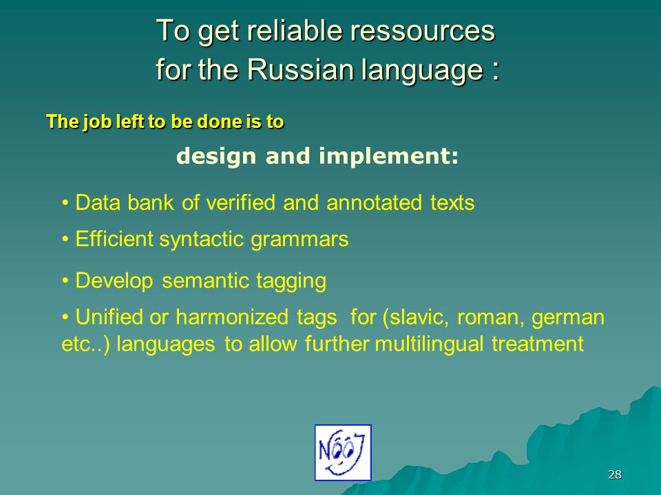 28 To get reliable ressources for the Russian language : Data bank of verified and annotated texts design and implement: Efficient syntactic grammars Develop semantic tagging Unified or harmonized tags for (slavic, roman, german etc..) languages to allow further multilingual treatment The job left to be done is to