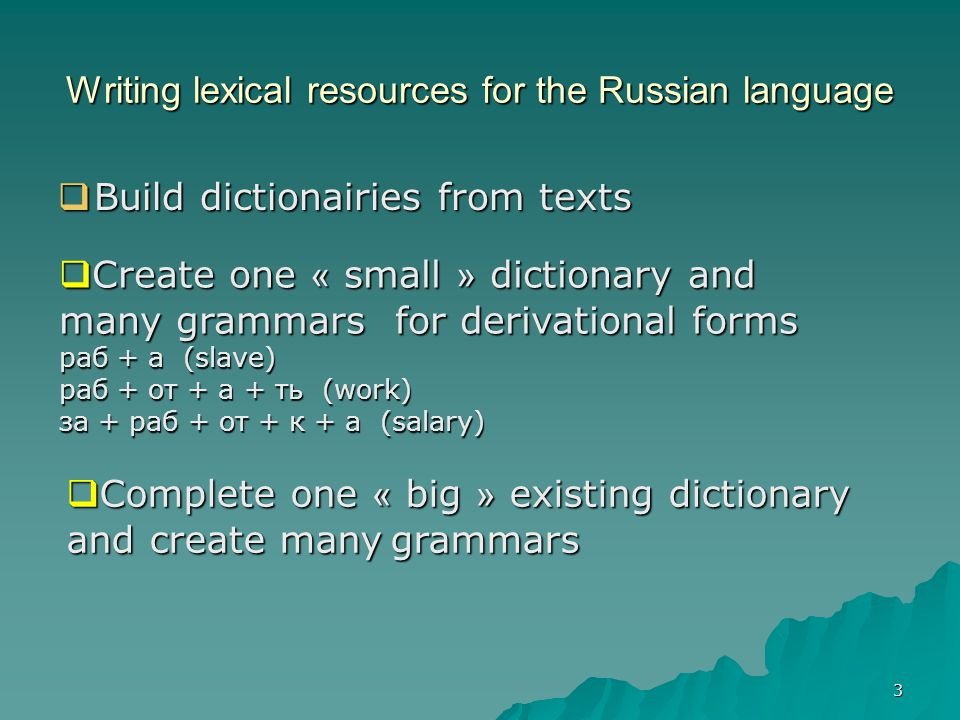 3 Writing lexical resources for the Russian language  Build dictionairies from texts  Create one « small » dictionary and many grammars for derivational forms раб + a (slave) раб + oт + а + ть (work) за + раб + от + к + а (salary)  Complete one « big » existing dictionary and create many grammars