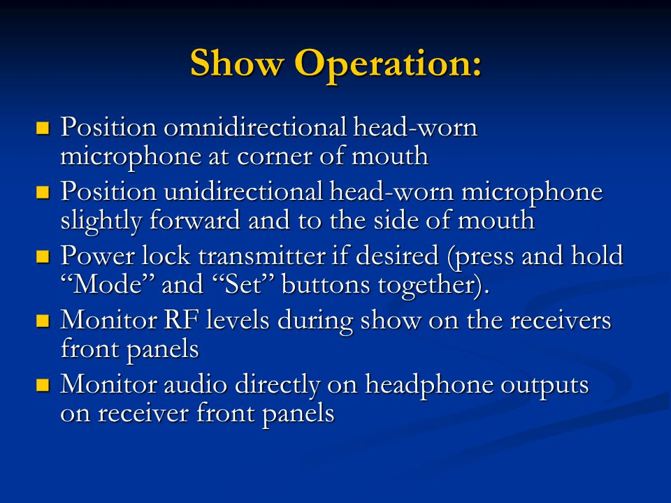 Show Operation: Position omnidirectional head-worn microphone at corner of mouth Position omnidirectional head-worn microphone at corner of mouth Position unidirectional head-worn microphone slightly forward and to the side of mouth Position unidirectional head-worn microphone slightly forward and to the side of mouth Power lock transmitter if desired (press and hold Mode and Set buttons together).
