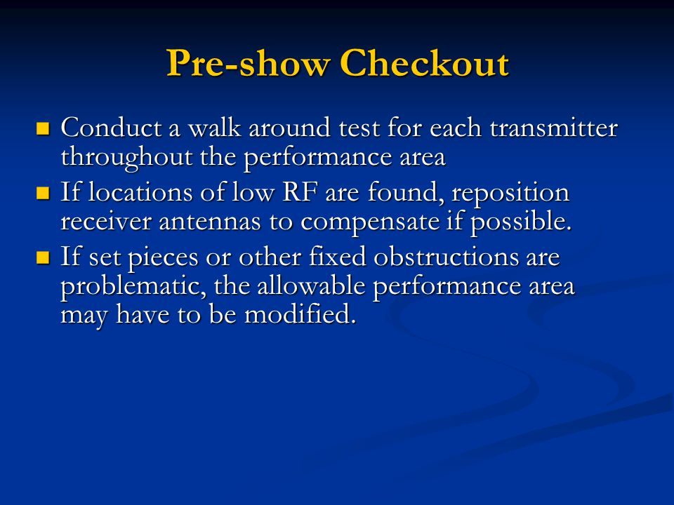 Pre-show Checkout Conduct a walk around test for each transmitter throughout the performance area Conduct a walk around test for each transmitter throughout the performance area If locations of low RF are found, reposition receiver antennas to compensate if possible.