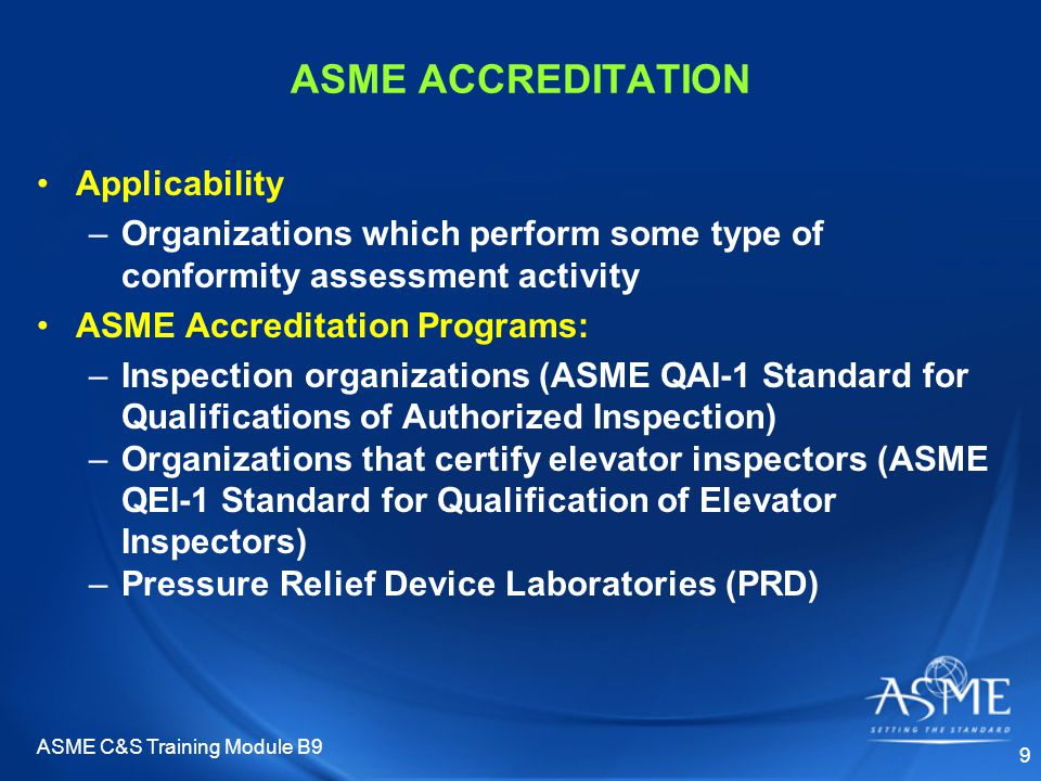ASME C&S Training Module B9 9 ASME ACCREDITATION Applicability –Organizations which perform some type of conformity assessment activity ASME Accreditation Programs: –Inspection organizations (ASME QAI-1 Standard for Qualifications of Authorized Inspection) –Organizations that certify elevator inspectors (ASME QEI-1 Standard for Qualification of Elevator Inspectors) –Pressure Relief Device Laboratories (PRD)