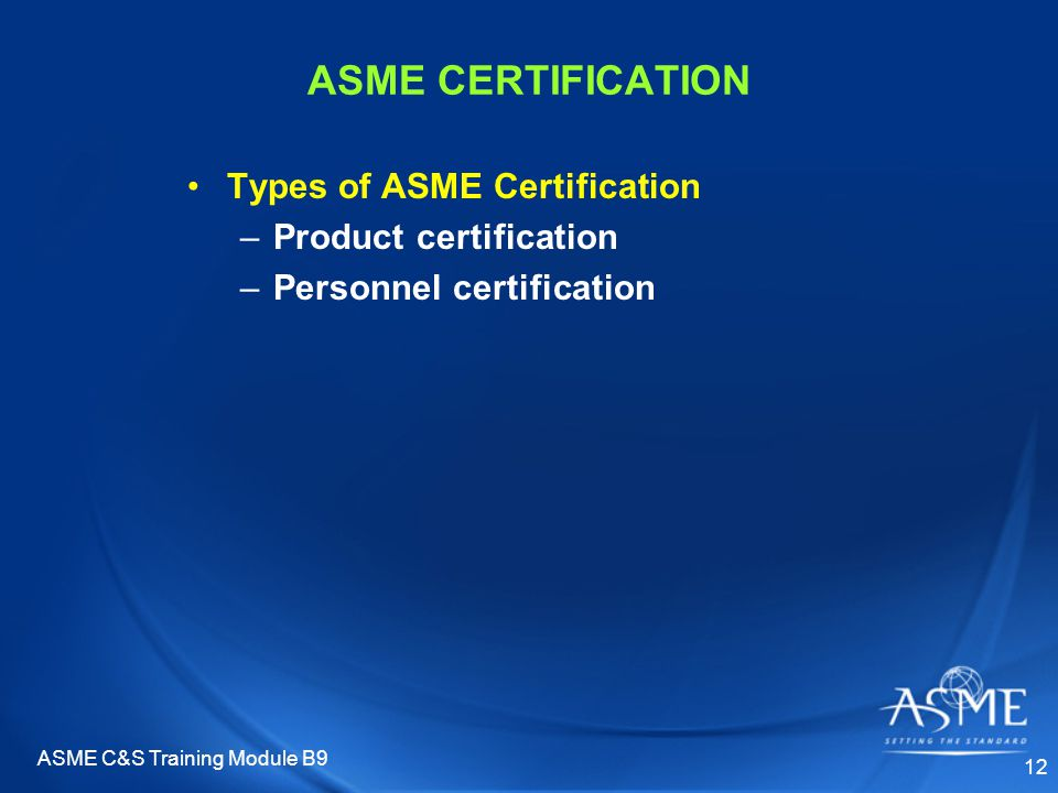 ASME C&S Training Module B9 12 ASME CERTIFICATION Types of ASME Certification –Product certification –Personnel certification
