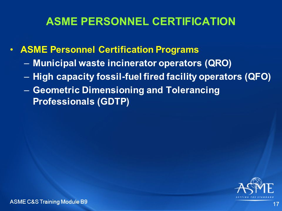 ASME C&S Training Module B9 17 ASME PERSONNEL CERTIFICATION ASME Personnel Certification Programs –Municipal waste incinerator operators (QRO) –High capacity fossil-fuel fired facility operators (QFO) –Geometric Dimensioning and Tolerancing Professionals (GDTP)