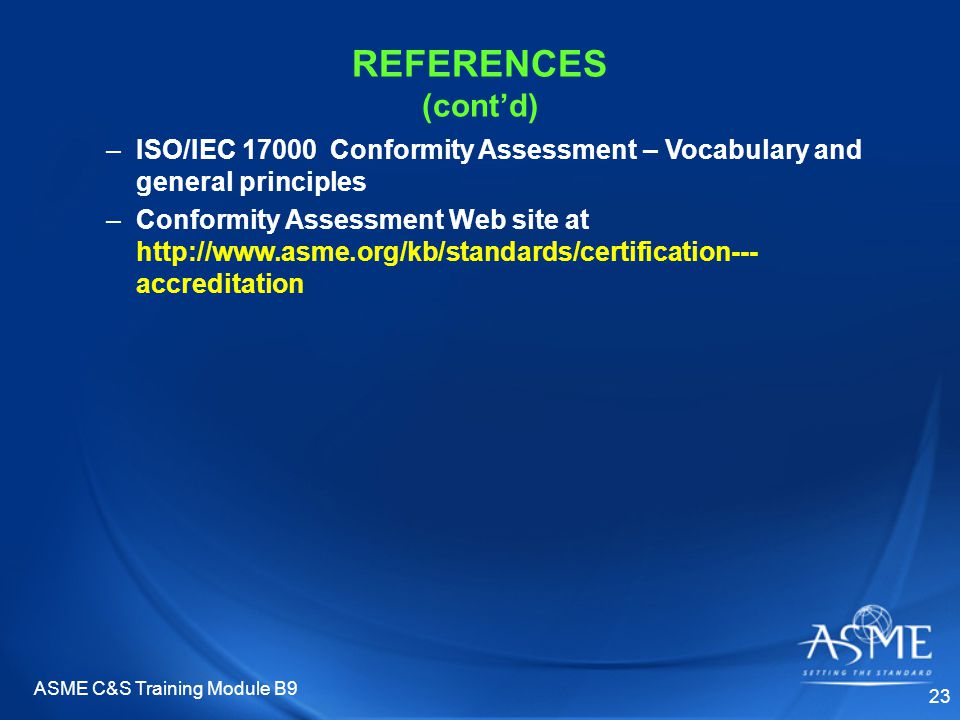ASME C&S Training Module B9 23 –ISO/IEC 17000 Conformity Assessment – Vocabulary and general principles –Conformity Assessment Web site at http://www.asme.org/kb/standards/certification--- accreditation REFERENCES (cont'd)