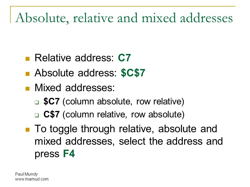 Paul Mundy www.mamud.com Absolute, relative and mixed addresses Relative address: C7 Absolute address: $C$7 Mixed addresses:  $C7 (column absolute, row relative)  C$7 (column relative, row absolute) To toggle through relative, absolute and mixed addresses, select the address and press F4