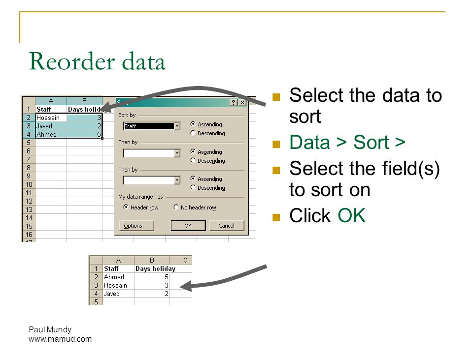 Paul Mundy www.mamud.com Reorder data Select the data to sort Data > Sort > Select the field(s) to sort on Click OK