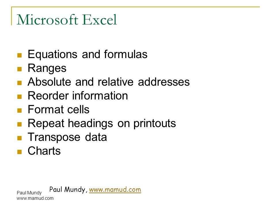 Paul Mundy www.mamud.com Microsoft Excel Equations and formulas Ranges Absolute and relative addresses Reorder information Format cells Repeat headings on printouts Transpose data Charts Paul Mundy, www.mamud.comwww.mamud.com