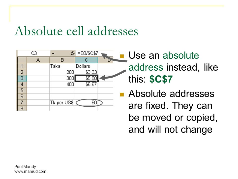 Paul Mundy www.mamud.com Absolute cell addresses Use an absolute address instead, like this: $C$7 Absolute addresses are fixed.