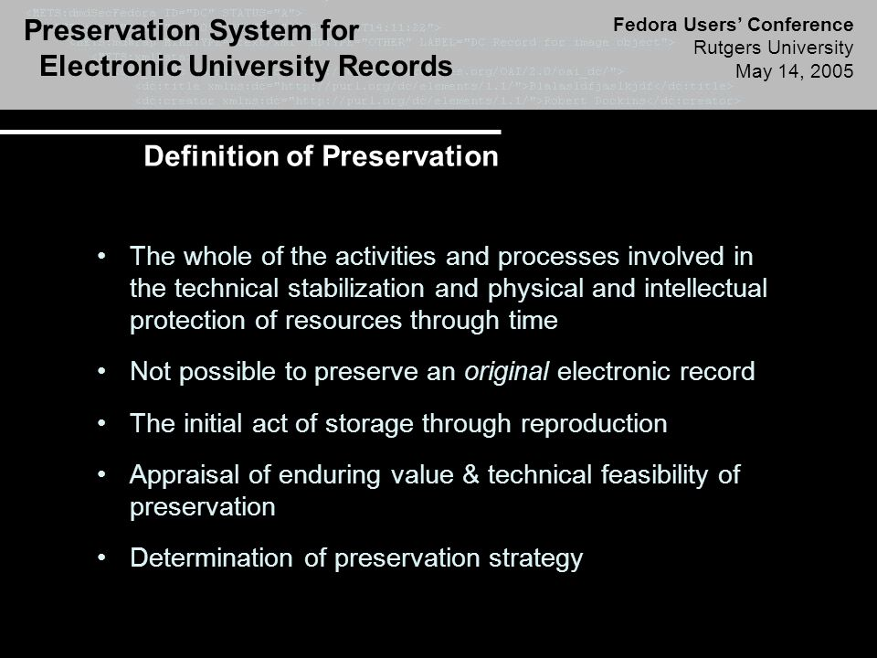 Preservation System for Electronic University Records Fedora Users' Conference Rutgers University May 14, 2005 Definition of Preservation The whole of the activities and processes involved in the technical stabilization and physical and intellectual protection of resources through time Not possible to preserve an original electronic record The initial act of storage through reproduction Appraisal of enduring value & technical feasibility of preservation Determination of preservation strategy