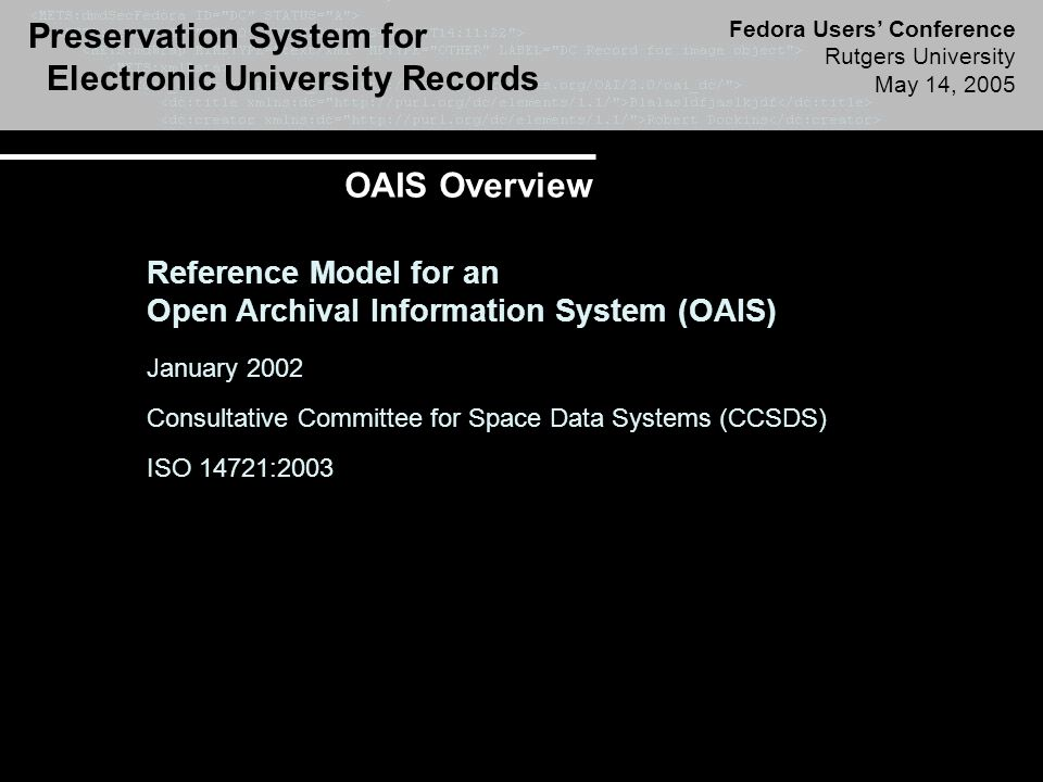 Preservation System for Electronic University Records Fedora Users' Conference Rutgers University May 14, 2005 Reference Model for an Open Archival Information System (OAIS) January 2002 Consultative Committee for Space Data Systems (CCSDS) ISO 14721:2003 OAIS Overview