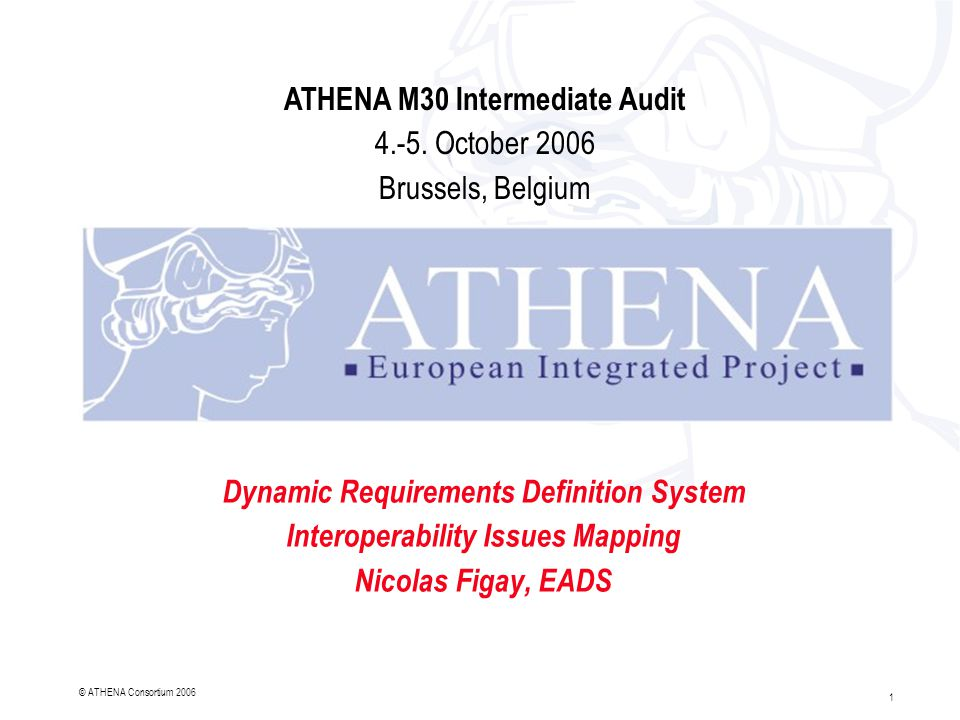 1 © ATHENA Consortium 2006 Dynamic Requirements Definition System Interoperability Issues Mapping Nicolas Figay, EADS ATHENA M30 Intermediate Audit 4.-5.