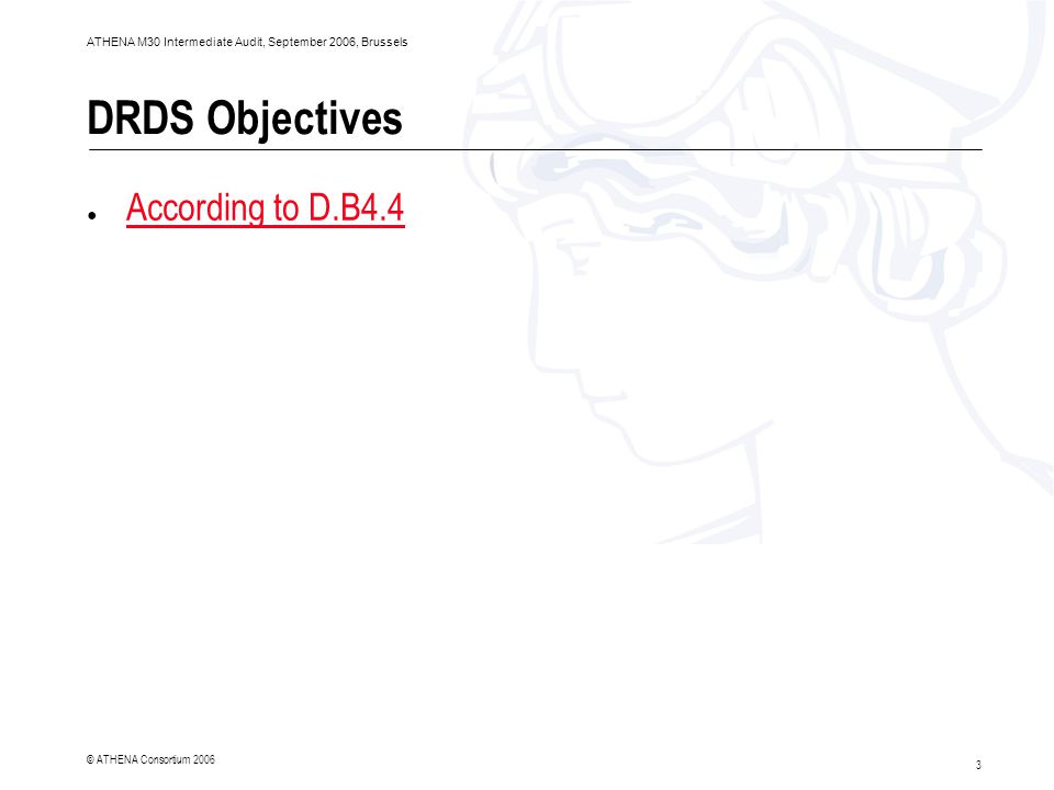 3 ATHENA M30 Intermediate Audit, September 2006, Brussels © ATHENA Consortium 2006 DRDS Objectives ● According to D.B4.4