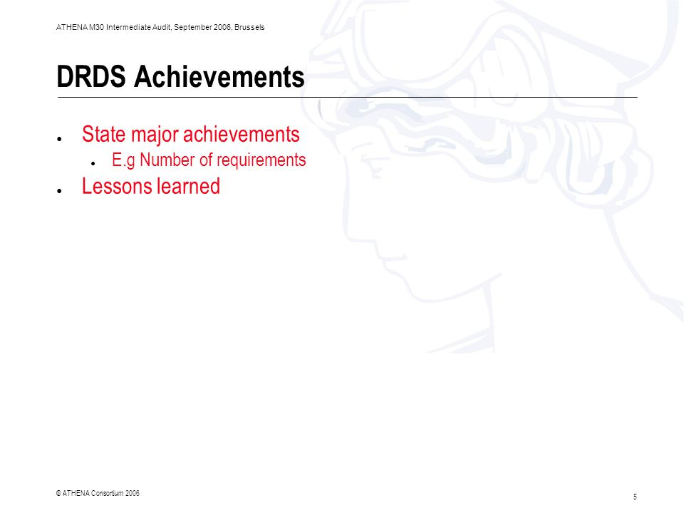 5 ATHENA M30 Intermediate Audit, September 2006, Brussels © ATHENA Consortium 2006 DRDS Achievements ● State major achievements ● E.g Number of requirements ● Lessons learned