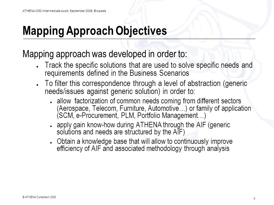 6 ATHENA M30 Intermediate Audit, September 2006, Brussels © ATHENA Consortium 2006 Mapping Approach Objectives Mapping approach was developed in order to: ● Track the specific solutions that are used to solve specific needs and requirements defined in the Business Scenarios ● To filter this correspondence through a level of abstraction (generic needs/issues against generic solution) in order to: ● allow factorization of common needs coming from different sectors (Aerospace, Telecom, Furniture, Automotive…) or family of application (SCM, e-Procurement, PLM, Portfolio Management…) ● apply gain know-how during ATHENA through the AIF (generic solutions and needs are structured by the AIF) ● Obtain a knowledge base that will allow to continuously improve efficiency of AIF and associated methodology through analysis