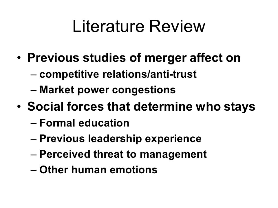Literature Review Previous studies of merger affect on –competitive relations/anti-trust –Market power congestions Social forces that determine who stays –Formal education –Previous leadership experience –Perceived threat to management –Other human emotions