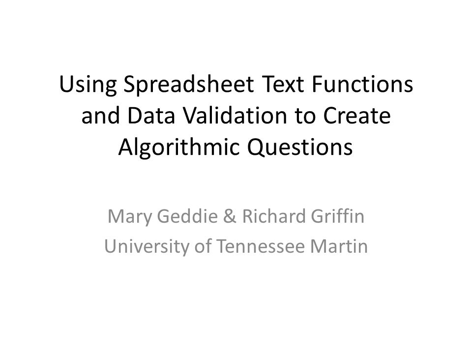 Using Spreadsheet Text Functions and Data Validation to Create Algorithmic Questions Mary Geddie & Richard Griffin University of Tennessee Martin