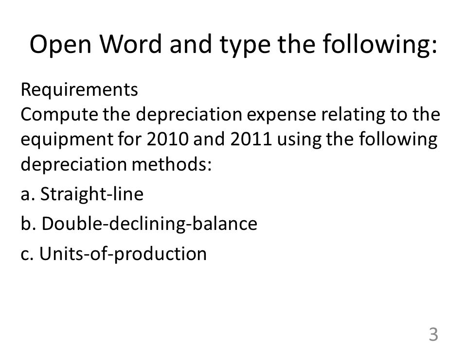 Open Word and type the following: Requirements Compute the depreciation expense relating to the equipment for 2010 and 2011 using the following depreciation methods: a.