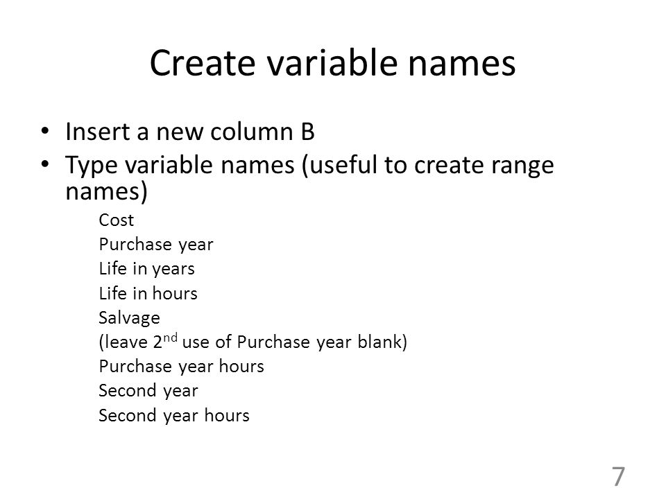 Create variable names Insert a new column B Type variable names (useful to create range names) Cost Purchase year Life in years Life in hours Salvage (leave 2 nd use of Purchase year blank) Purchase year hours Second year Second year hours 7