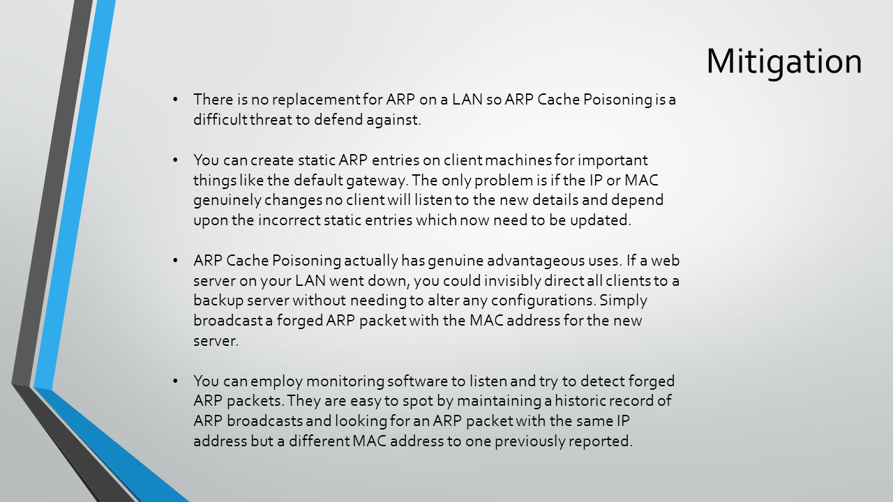 Mitigation There is no replacement for ARP on a LAN so ARP Cache Poisoning is a difficult threat to defend against.