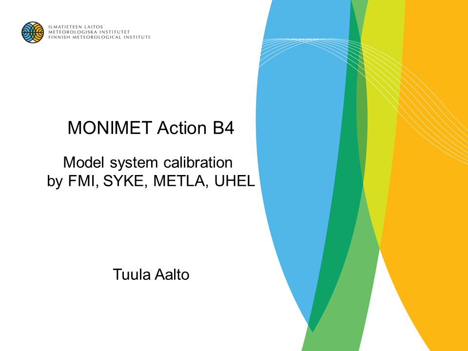 MONIMET Action B4 Model system calibration by FMI, SYKE, METLA, UHEL Tuula Aalto