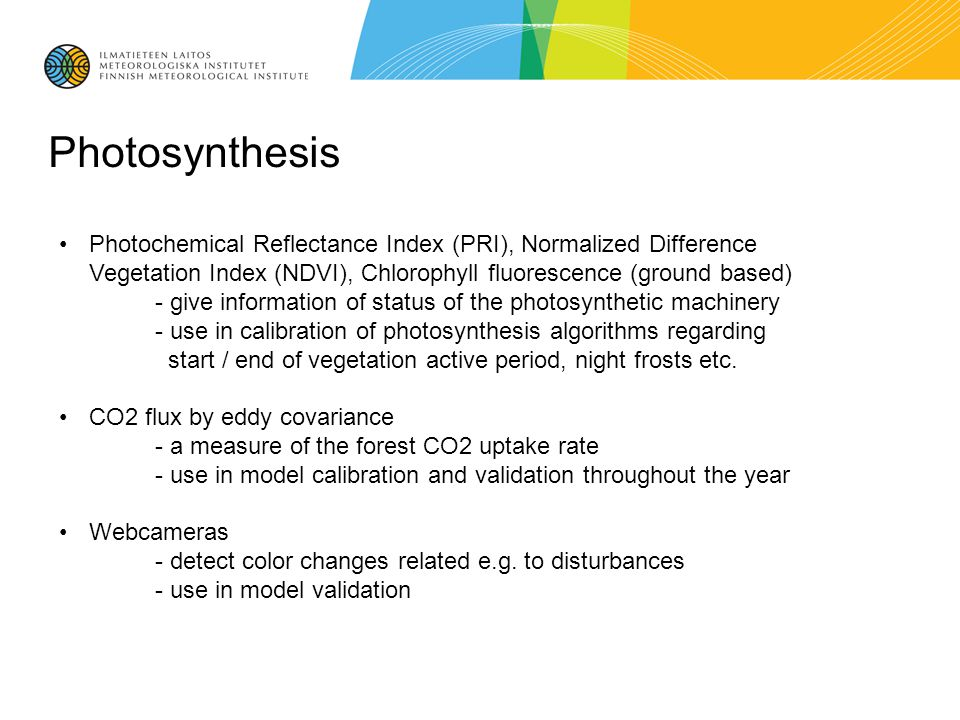 Photosynthesis Photochemical Reflectance Index (PRI), Normalized Difference Vegetation Index (NDVI), Chlorophyll fluorescence (ground based) - give information of status of the photosynthetic machinery - use in calibration of photosynthesis algorithms regarding start / end of vegetation active period, night frosts etc.