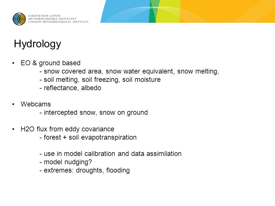 Hydrology EO & ground based - snow covered area, snow water equivalent, snow melting, - soil melting, soil freezing, soil moisture - reflectance, albedo Webcams - intercepted snow, snow on ground H2O flux from eddy covariance - forest + soil evapotranspiration - use in model calibration and data assimilation - model nudging.
