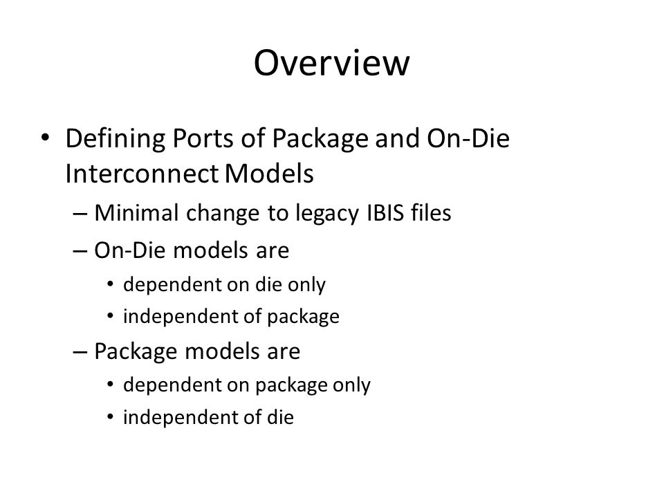 Overview Defining Ports of Package and On-Die Interconnect Models – Minimal change to legacy IBIS files – On-Die models are dependent on die only independent of package – Package models are dependent on package only independent of die