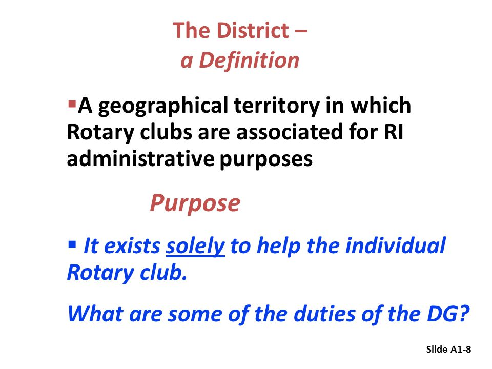 The District – a Definition  A geographical territory in which Rotary clubs are associated for RI administrative purposes Purpose  It exists solely to help the individual Rotary club.