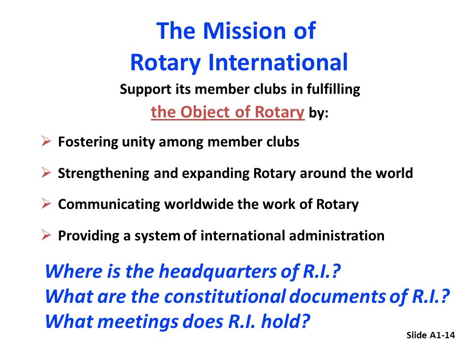 Support its member clubs in fulfilling the Object of Rotary by:  Fostering unity among member clubs  Strengthening and expanding Rotary around the world  Communicating worldwide the work of Rotary  Providing a system of international administration The Mission of Rotary International Slide A1-14 Where is the headquarters of R.I..