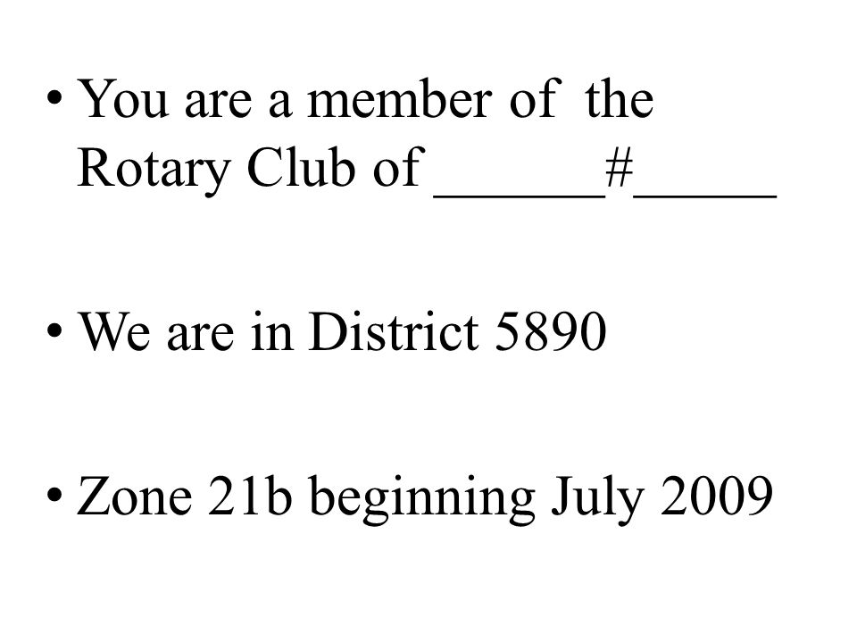 You are a member of the Rotary Club of ______#_____ We are in District 5890 Zone 21b beginning July 2009