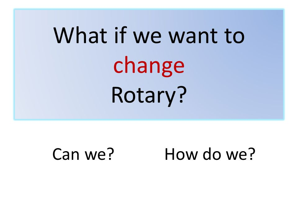 What if we want to change Rotary Can we How do we
