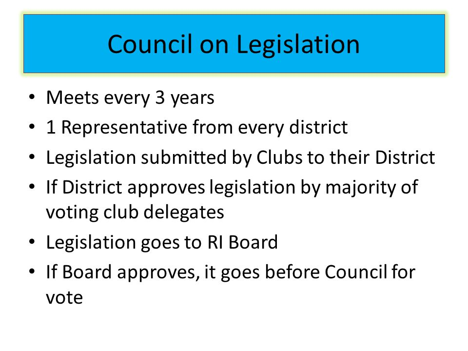 Council on Legislation Meets every 3 years 1 Representative from every district Legislation submitted by Clubs to their District If District approves legislation by majority of voting club delegates Legislation goes to RI Board If Board approves, it goes before Council for vote