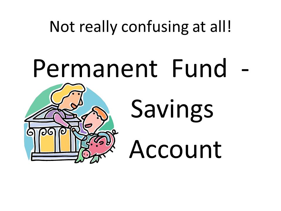 Not really confusing at all! Permanent Fund - Savings Account
